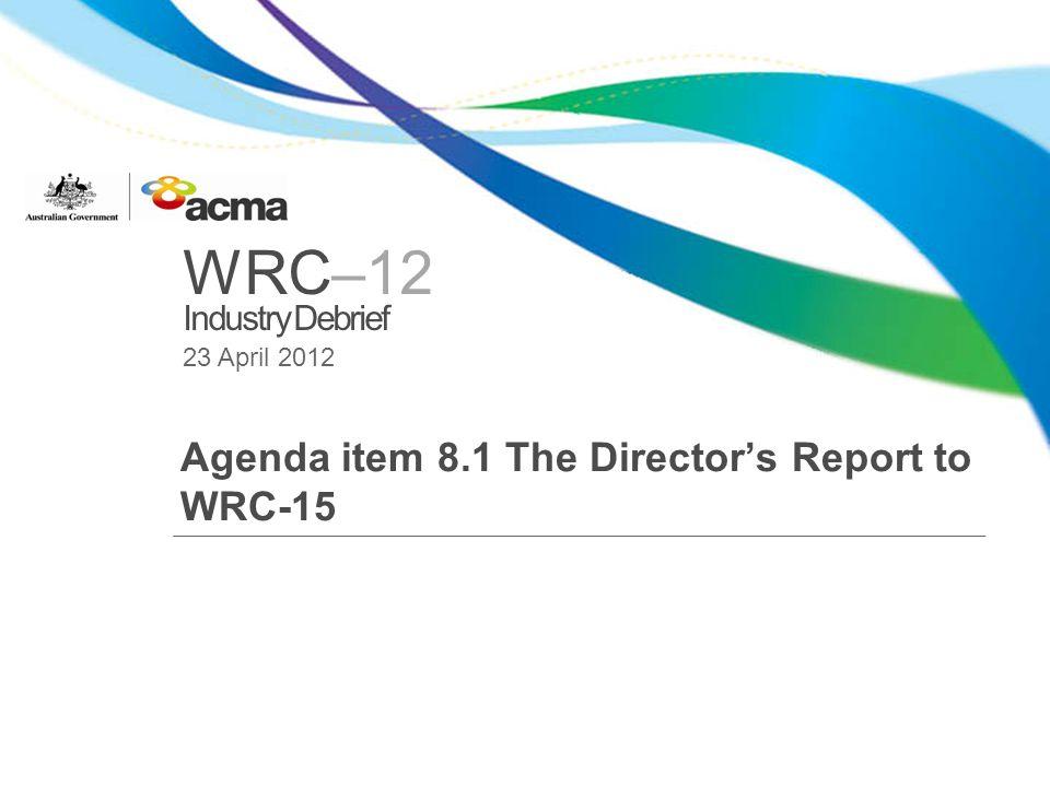 WRC–12 Industry Debrief 23 April 2012 Agenda item 8.1 The Directors Report to WRC-15