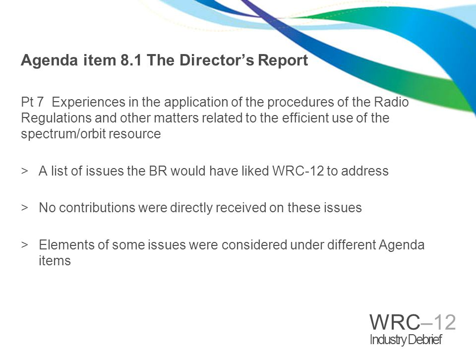 WRC–12 Industry Debrief Agenda item 8.1 The Directors Report Pt 7 Experiences in the application of the procedures of the Radio Regulations and other