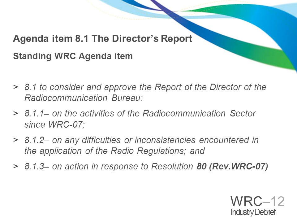 WRC–12 Industry Debrief Agenda item 8.1 The Directors Report Standing WRC Agenda item >8.1 to consider and approve the Report of the Director of the Radiocommunication Bureau: >8.1.1– on the activities of the Radiocommunication Sector since WRC 07; >8.1.2– on any difficulties or inconsistencies encountered in the application of the Radio Regulations; and >8.1.3– on action in response to Resolution 80 (Rev.WRC 07)