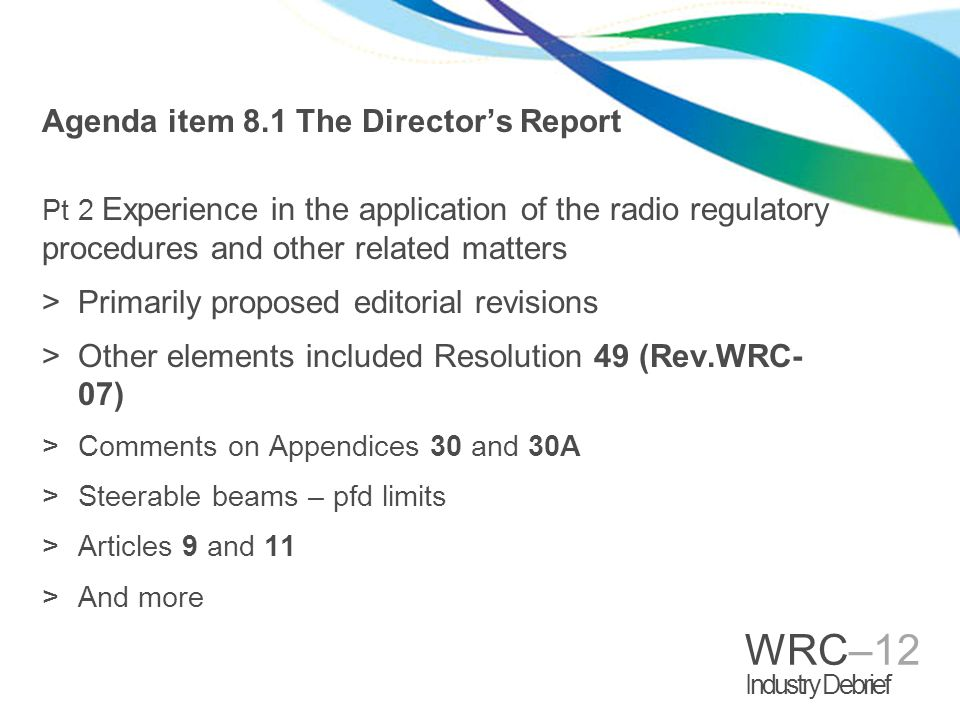 WRC–12 Industry Debrief Agenda item 8.1 The Directors Report Pt 2 Experience in the application of the radio regulatory procedures and other related m