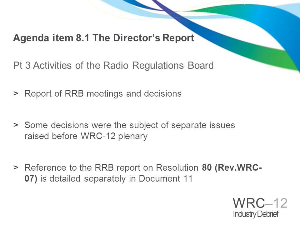 WRC–12 Industry Debrief Agenda item 8.1 The Directors Report Pt 3 Activities of the Radio Regulations Board >Report of RRB meetings and decisions >Som