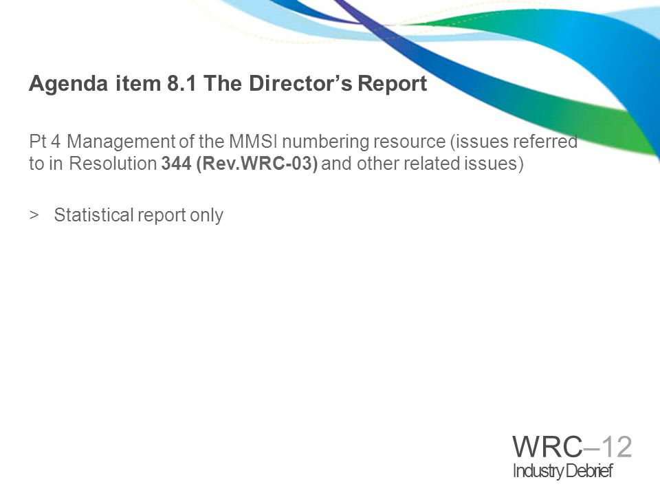 WRC–12 Industry Debrief Agenda item 8.1 The Directors Report Pt 4 Management of the MMSI numbering resource (issues referred to in Resolution 344 (Rev