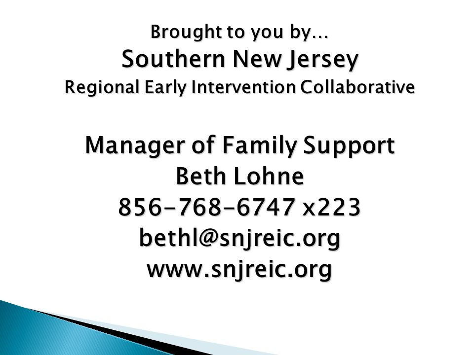 Brought to you by… Southern New Jersey Regional Early Intervention Collaborative Manager of Family Support Beth Lohne 856-768-6747 x223 bethl@snjreic.