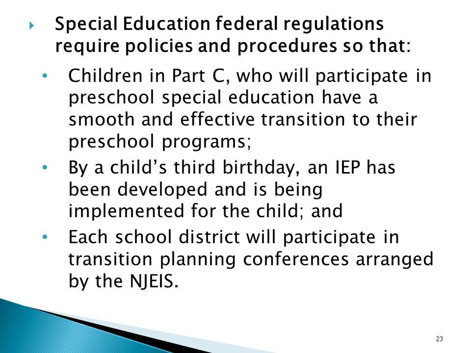 Special Education federal regulations require policies and procedures so that: Children in Part C, who will participate in preschool special education