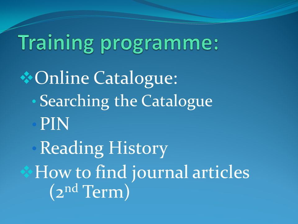 Online Catalogue: Searching the Catalogue PIN Reading History How to find journal articles (2 nd Term)