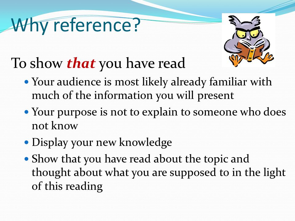 Why reference? To show that you have read Your audience is most likely already familiar with much of the information you will present Your purpose is