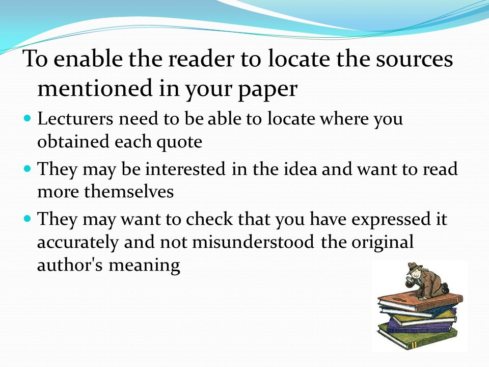 To enable the reader to locate the sources mentioned in your paper Lecturers need to be able to locate where you obtained each quote They may be interested in the idea and want to read more themselves They may want to check that you have expressed it accurately and not misunderstood the original author s meaning
