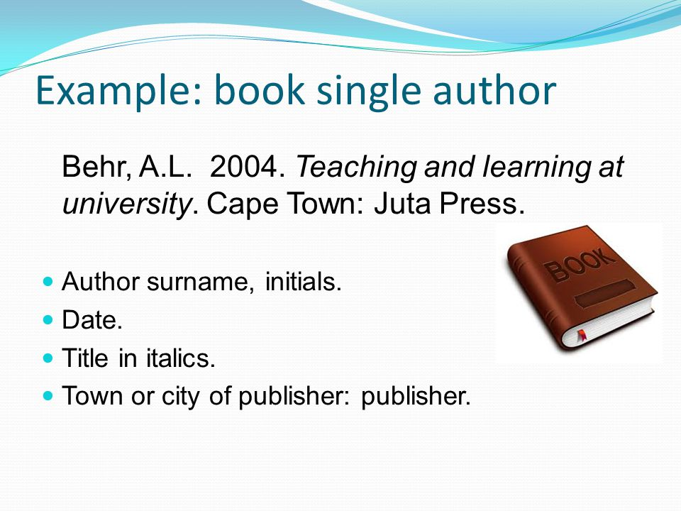 Example: book single author Behr, A.L. 2004. Teaching and learning at university.