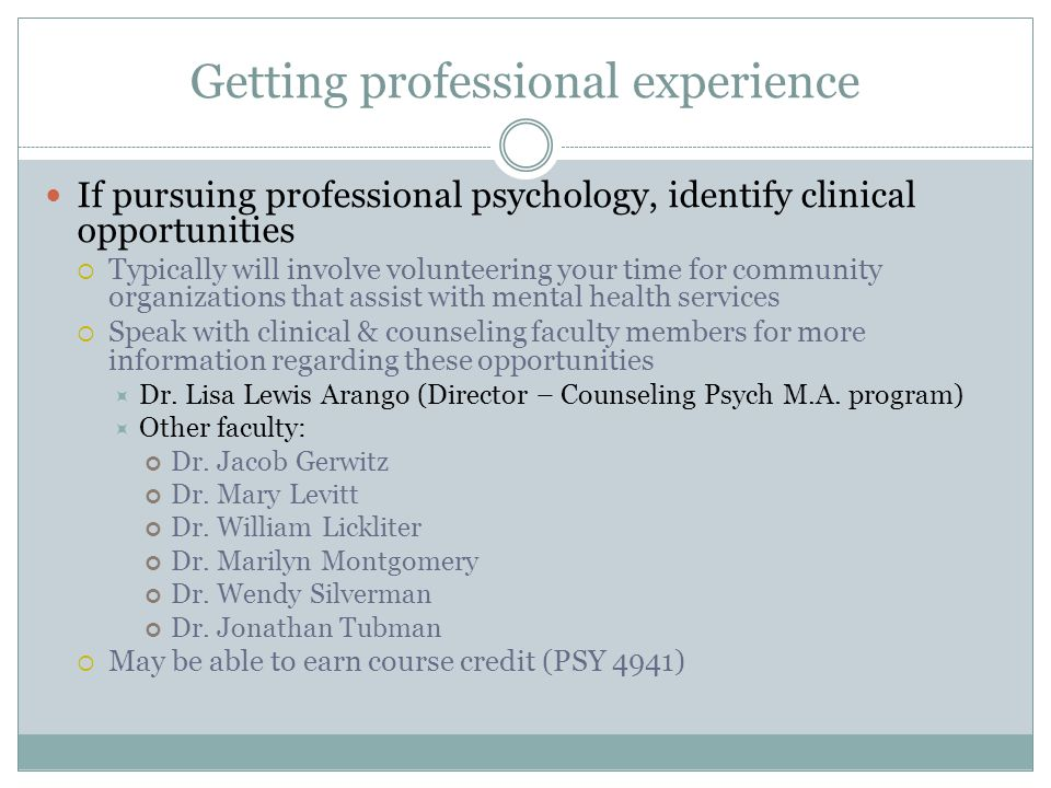 Getting professional experience If pursuing professional psychology, identify clinical opportunities Typically will involve volunteering your time for community organizations that assist with mental health services Speak with clinical & counseling faculty members for more information regarding these opportunities Dr.