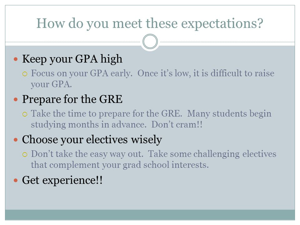 How do you meet these expectations. Keep your GPA high Focus on your GPA early.