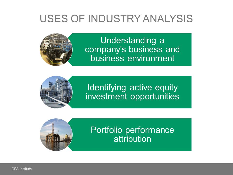 USES OF INDUSTRY ANALYSIS Understanding a companys business and business environment Identifying active equity investment opportunities Portfolio perf