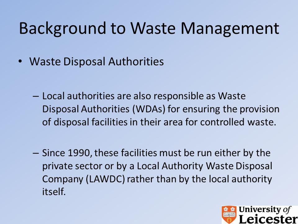 Background to Waste Management Waste Disposal Authorities – Local authorities are also responsible as Waste Disposal Authorities (WDAs) for ensuring the provision of disposal facilities in their area for controlled waste.