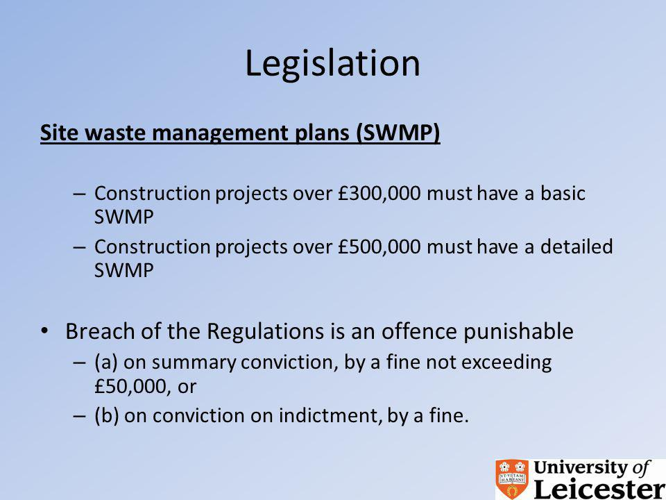 Legislation Site waste management plans (SWMP) – Construction projects over £300,000 must have a basic SWMP – Construction projects over £500,000 must have a detailed SWMP Breach of the Regulations is an offence punishable – (a) on summary conviction, by a fine not exceeding £50,000, or – (b) on conviction on indictment, by a fine.