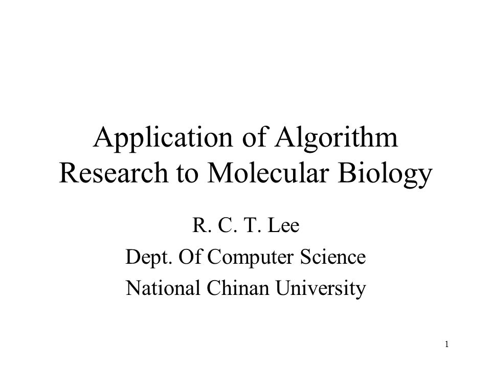 1 Application of Algorithm Research to Molecular Biology R. C. T. Lee Dept. Of Computer Science National Chinan University
