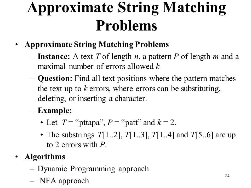 24 Approximate String Matching Problems –Instance: A text T of length n, a pattern P of length m and a maximal number of errors allowed k –Question: Find all text positions where the pattern matches the text up to k errors, where errors can be substituting, deleting, or inserting a character.
