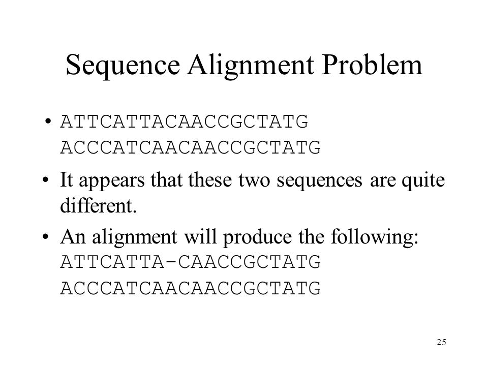 25 Sequence Alignment Problem ATTCATTACAACCGCTATG ACCCATCAACAACCGCTATG It appears that these two sequences are quite different.