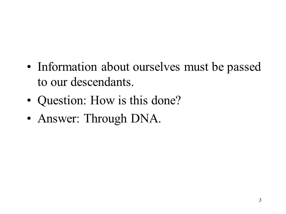 3 Information about ourselves must be passed to our descendants. Question: How is this done? Answer: Through DNA.
