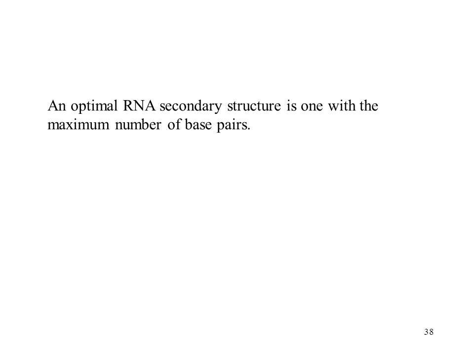 38 An optimal RNA secondary structure is one with the maximum number of base pairs.