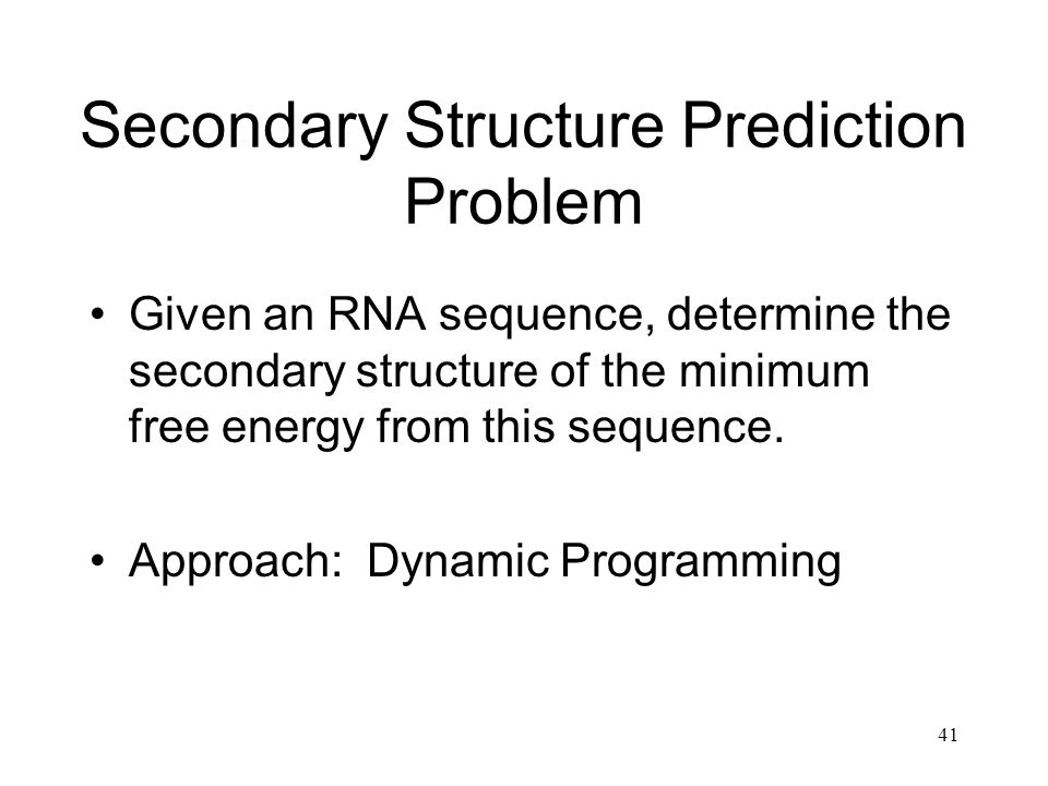 41 Secondary Structure Prediction Problem Given an RNA sequence, determine the secondary structure of the minimum free energy from this sequence. Appr