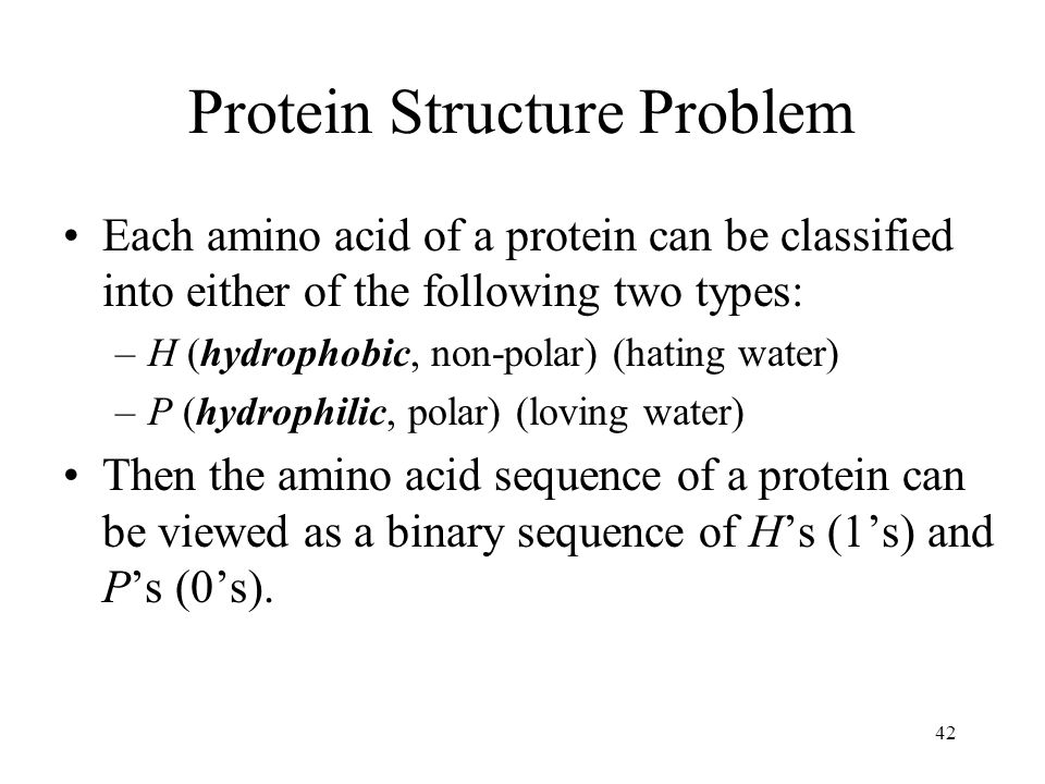 42 Protein Structure Problem Each amino acid of a protein can be classified into either of the following two types: –H (hydrophobic, non-polar) (hating water) –P (hydrophilic, polar) (loving water) Then the amino acid sequence of a protein can be viewed as a binary sequence of Hs (1s) and Ps (0s).
