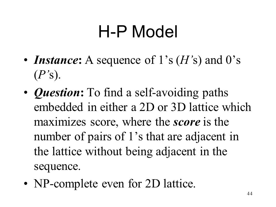 44 H-P Model Instance: A sequence of 1s (Hs) and 0s (Ps).