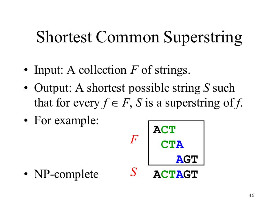 46 Shortest Common Superstring Input: A collection F of strings. Output: A shortest possible string S such that for every f F, S is a superstring of f