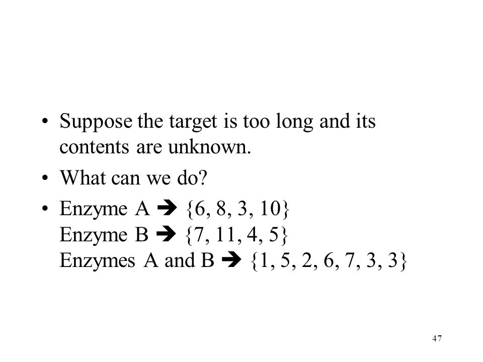 47 Suppose the target is too long and its contents are unknown. What can we do? Enzyme A {6, 8, 3, 10} Enzyme B {7, 11, 4, 5} Enzymes A and B {1, 5, 2