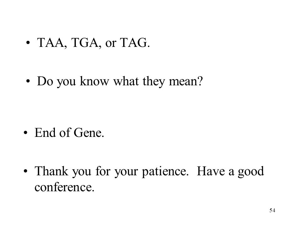 54 TAA, TGA, or TAG. Do you know what they mean. End of Gene.