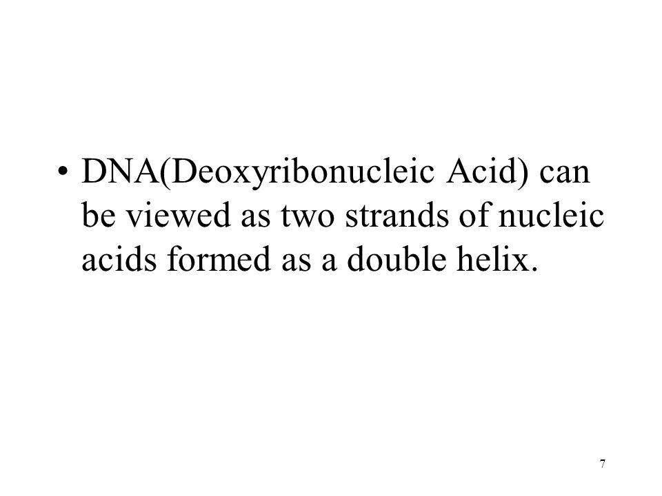 7 DNA(Deoxyribonucleic Acid) can be viewed as two strands of nucleic acids formed as a double helix.