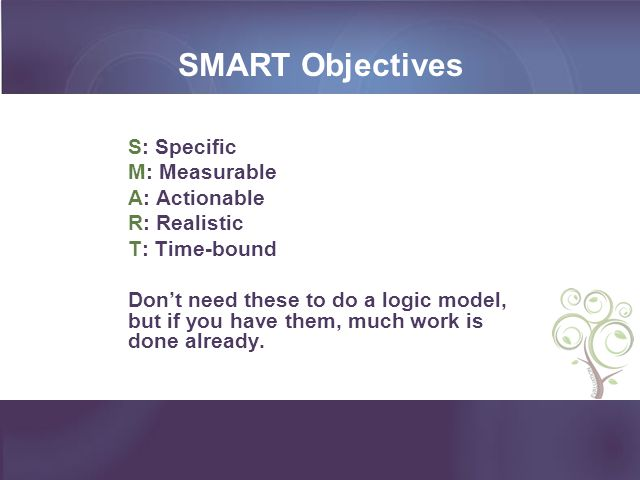 SMART Objectives S: Specific M: Measurable A: Actionable R: Realistic T: Time-bound Dont need these to do a logic model, but if you have them, much wo