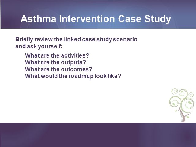 Asthma Intervention Case Study Briefly review the linked case study scenario and ask yourself: What are the activities? What are the outputs? What are