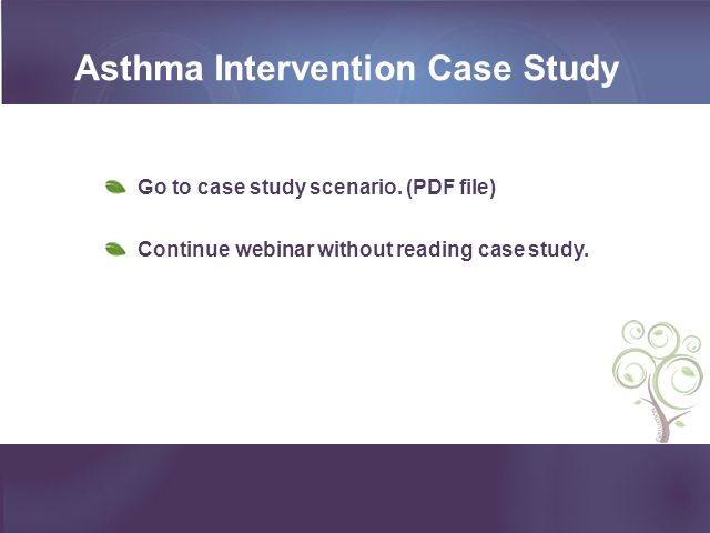 Asthma Intervention Case Study Go to case study scenario. (PDF file) Continue webinar without reading case study.