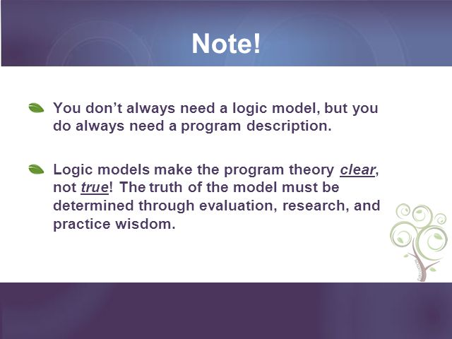 Note! You dont always need a logic model, but you do always need a program description. Logic models make the program theory clear, not true! The trut