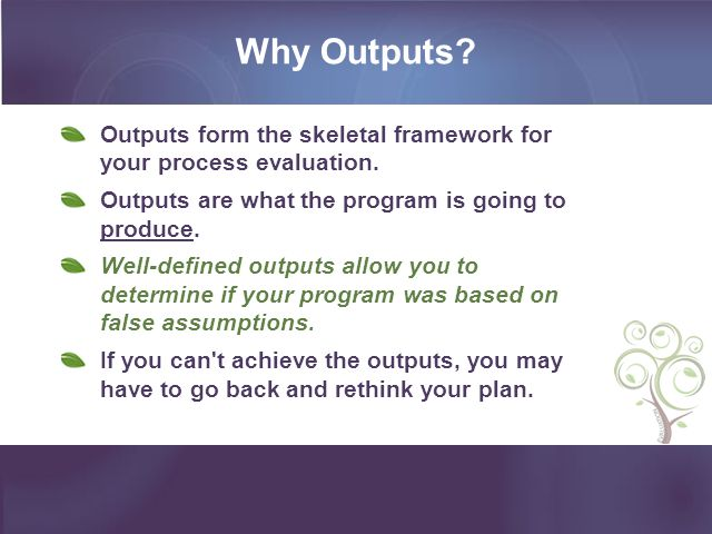 Why Outputs? Outputs form the skeletal framework for your process evaluation. Outputs are what the program is going to produce. Well-defined outputs a