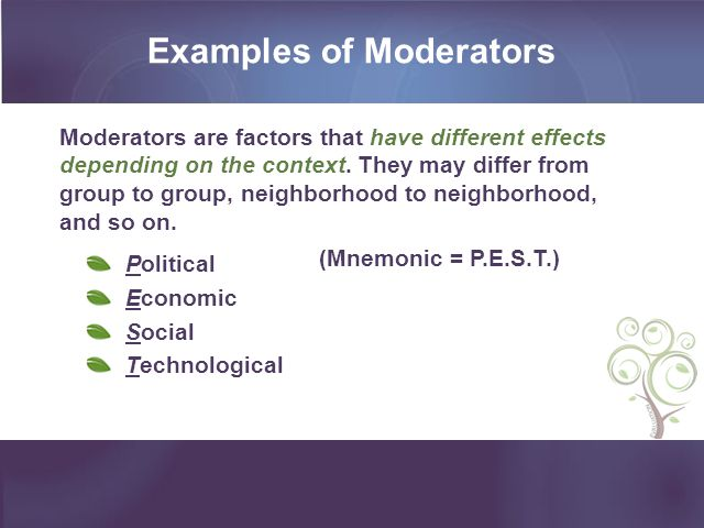 Moderators are factors that have different effects depending on the context. They may differ from group to group, neighborhood to neighborhood, and so