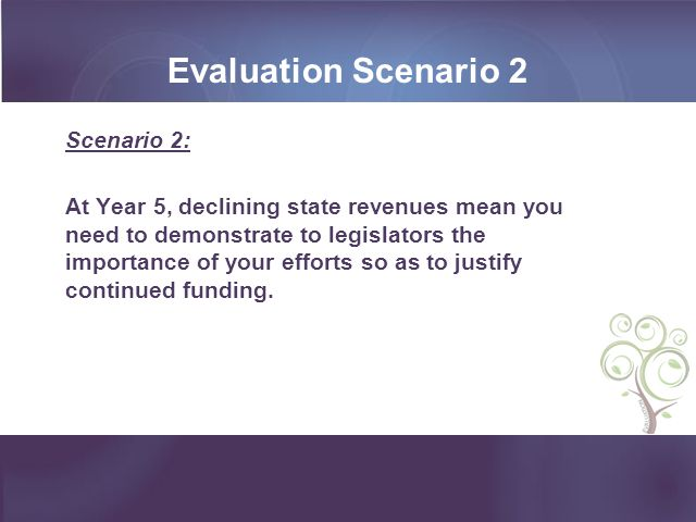 Scenario 2: At Year 5, declining state revenues mean you need to demonstrate to legislators the importance of your efforts so as to justify continued