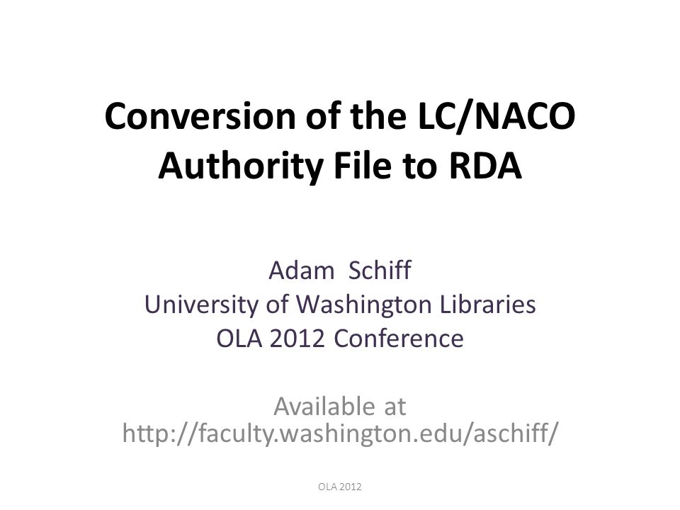 Conversion of the LC/NACO Authority File to RDA Adam Schiff University of Washington Libraries OLA 2012 Conference Available at http://faculty.washington.edu/aschiff/ OLA 2012