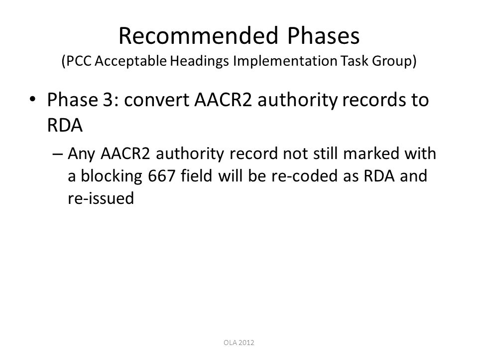 Recommended Phases (PCC Acceptable Headings Implementation Task Group) Phase 3: convert AACR2 authority records to RDA – Any AACR2 authority record not still marked with a blocking 667 field will be re-coded as RDA and re-issued OLA 2012