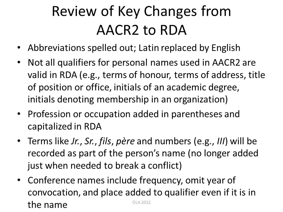 Review of Key Changes from AACR2 to RDA Abbreviations spelled out; Latin replaced by English Not all qualifiers for personal names used in AACR2 are v