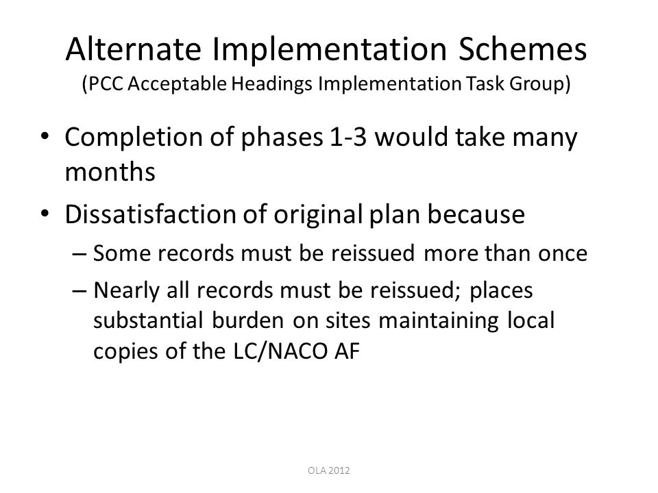 Alternate Implementation Schemes (PCC Acceptable Headings Implementation Task Group) Completion of phases 1-3 would take many months Dissatisfaction of original plan because – Some records must be reissued more than once – Nearly all records must be reissued; places substantial burden on sites maintaining local copies of the LC/NACO AF OLA 2012
