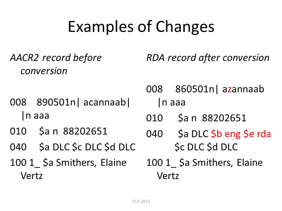 Examples of Changes AACR2 record before conversion 008 890501n| acannaab| |n aaa 010 $a n 88202651 040 $a DLC $c DLC $d DLC 100 1_ $a Smithers, Elaine