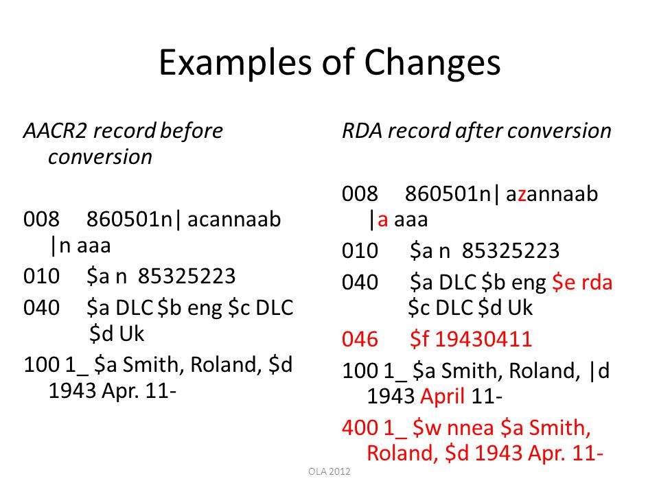 Examples of Changes AACR2 record before conversion 008 860501n| acannaab |n aaa 010 $a n 85325223 040 $a DLC $b eng $c DLC $d Uk 100 1_ $a Smith, Rola