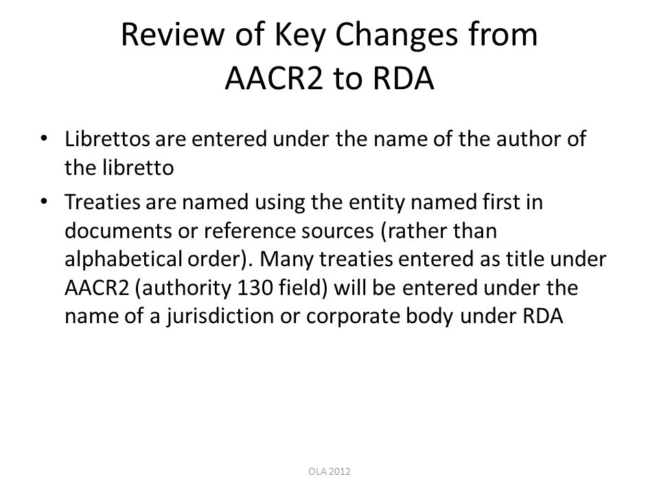 Review of Key Changes from AACR2 to RDA Librettos are entered under the name of the author of the libretto Treaties are named using the entity named f