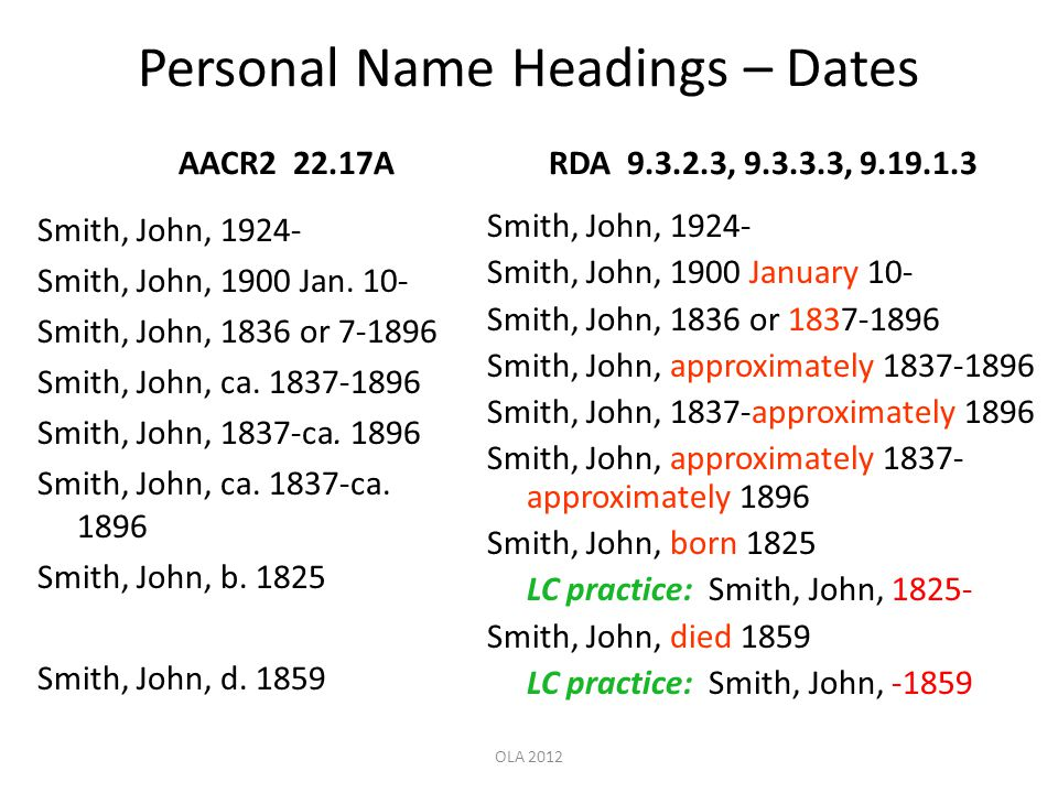 Personal Name Headings – Dates AACR2 22.17A Smith, John, 1924- Smith, John, 1900 Jan. 10- Smith, John, 1836 or 7-1896 Smith, John, ca. 1837-1896 Smith