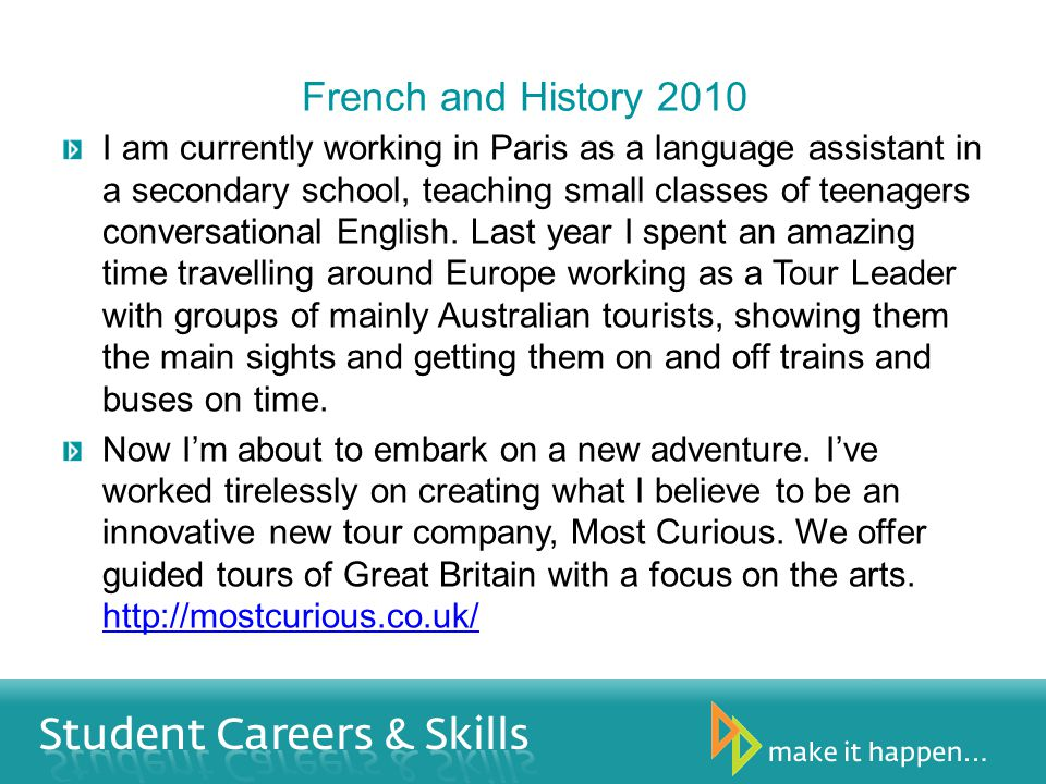 French and History 2010 I am currently working in Paris as a language assistant in a secondary school, teaching small classes of teenagers conversational English.
