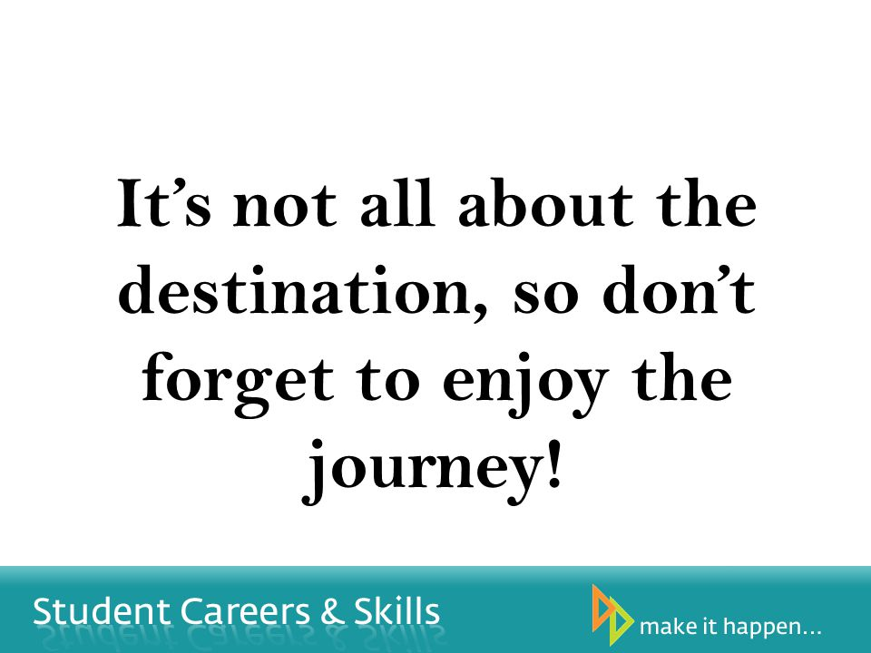 Its not all about the destination, so dont forget to enjoy the journey!