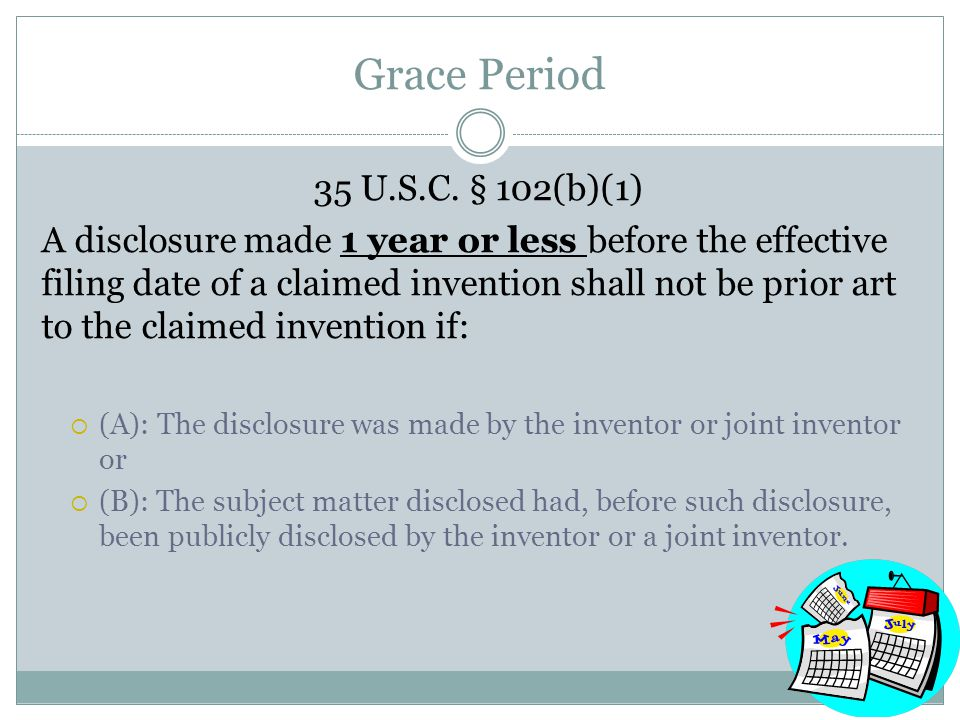 Grace Period 35 U.S.C. § 102(b)(1) A disclosure made 1 year or less before the effective filing date of a claimed invention shall not be prior art to