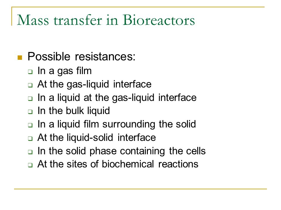 Mass transfer in Bioreactors Possible resistances: In a gas film At the gas-liquid interface In a liquid at the gas-liquid interface In the bulk liqui