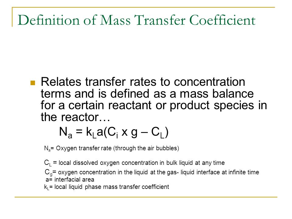 Definition of Mass Transfer Coefficient Relates transfer rates to concentration terms and is defined as a mass balance for a certain reactant or produ