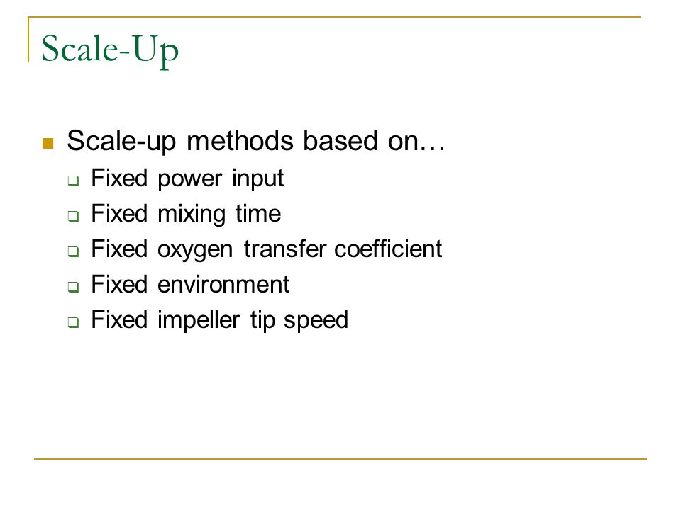 Scale-Up Scale-up methods based on… Fixed power input Fixed mixing time Fixed oxygen transfer coefficient Fixed environment Fixed impeller tip speed